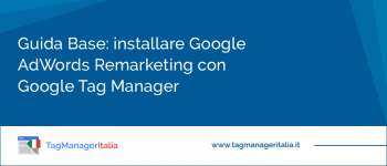 Guida Base: installare Google AdWords Remarketing con Google Tag Manager