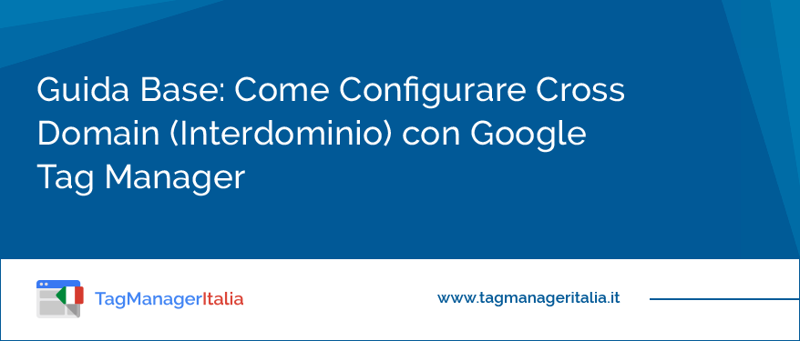 Guida Base Come Configurare Cross Domain (Interdominio) con Google Tag Manager